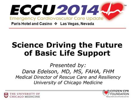 Science Driving the Future of Basic Life Support Paris Hotel and Casino  Las Vegas, Nevada Presented by: Dana Edelson, MD, MS, FAHA, FHM Medical Director.
