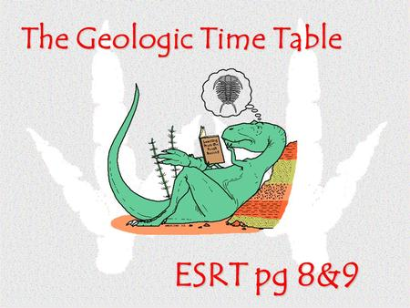 The Geologic Time Table ESRT pg 8&9. Most all divisions on this table are based on life-events that have occurred in the past Eras are divided based.