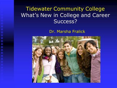 Tidewater Community College What's New in College and Career Success? Dr. Marsha Fralick.