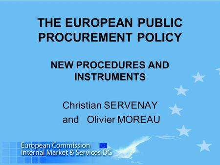 THE EUROPEAN PUBLIC PROCUREMENT POLICY NEW PROCEDURES AND INSTRUMENTS Christian SERVENAY and Olivier MOREAU.