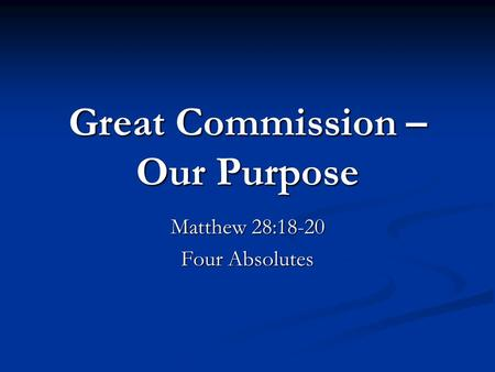 Great Commission – Our Purpose Matthew 28:18-20 Four Absolutes.