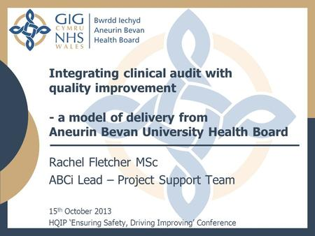 Integrating clinical audit with quality improvement - a model of delivery from Aneurin Bevan University Health Board Rachel Fletcher MSc ABCi Lead – Project.