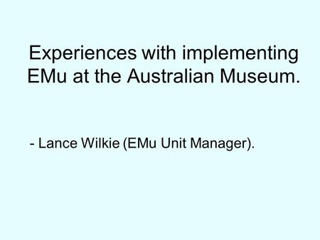 Experiences with implementing EMu at the Australian Museum. - Lance Wilkie (EMu Unit Manager).