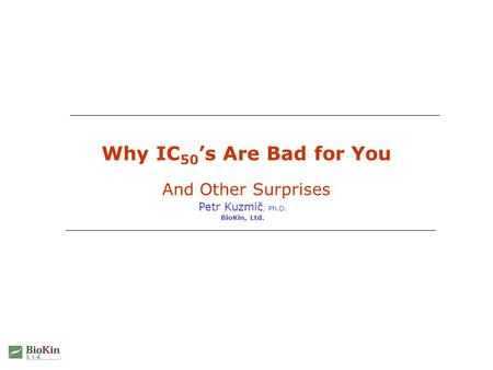 Why IC 50 's Are Bad for You And Other Surprises Petr Kuzmič, Ph.D. BioKin, Ltd.