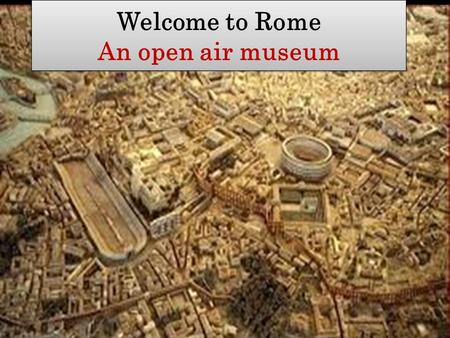 Welcome to Rome An open air museum Welcome to Rome An open air museum.