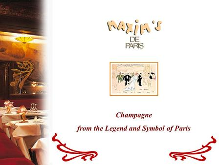 "Champagne from the Legend and Symbol of Paris. A Legendary Restaurant For more than a century, Maxim's has been the symbol of a certain ""Art de Vivre."