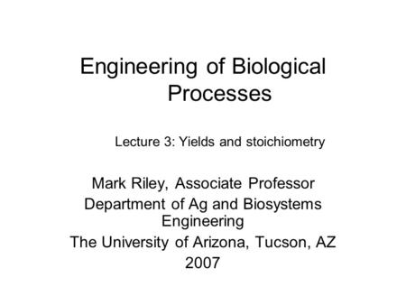 Engineering of Biological Processes Lecture 3: Yields and stoichiometry Mark Riley, Associate Professor Department of Ag and Biosystems Engineering The.