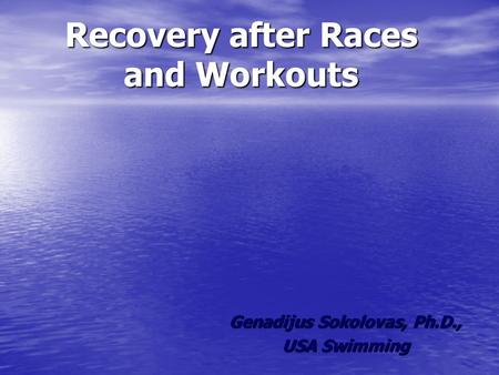 Recovery after Races and Workouts Genadijus Sokolovas, Ph.D., USA Swimming.