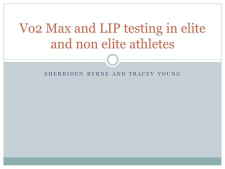 SHERRIDEN BYRNE AND TRACEY YOUNG Vo2 Max and LIP testing in elite and non elite athletes.