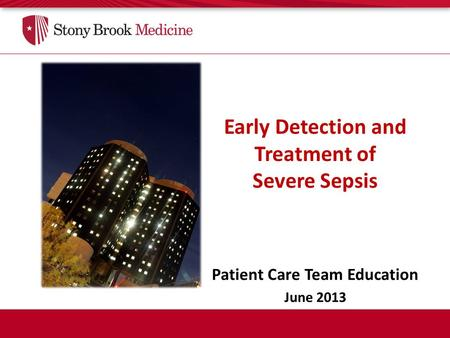 Early Detection and Treatment of Severe Sepsis Patient Care Team Education June 2013.