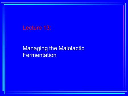 Lecture 13: Managing the Malolactic Fermentation.