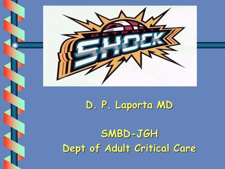D. P. Laporta MD SMBD-JGH Dept of Adult Critical Care.