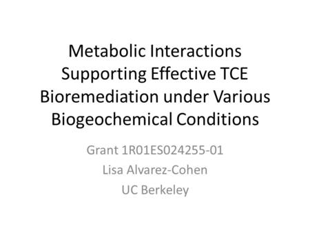 Metabolic Interactions Supporting Effective TCE Bioremediation under Various Biogeochemical Conditions Grant 1R01ES024255-01 Lisa Alvarez-Cohen UC Berkeley.
