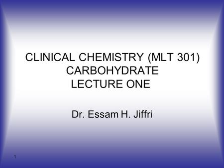 1 CLINICAL CHEMISTRY (MLT 301) CARBOHYDRATE LECTURE ONE Dr. Essam H. Jiffri.