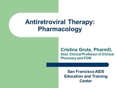 Antiretroviral Therapy: Pharmacology Cristina Gruta, PharmD, Asst. Clinical Professor of Clinical Pharmacy and FCM San Francisco AIDS Education and Training.