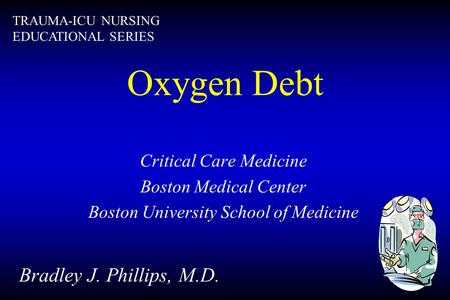 Oxygen Debt Critical Care Medicine Boston Medical Center Boston University School of Medicine Bradley J. Phillips, M.D. TRAUMA-ICU NURSING EDUCATIONAL.