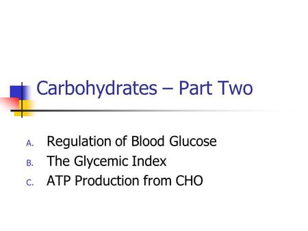 Carbohydrates – Part Two A. Regulation of Blood Glucose B. The Glycemic Index C. ATP Production from CHO.
