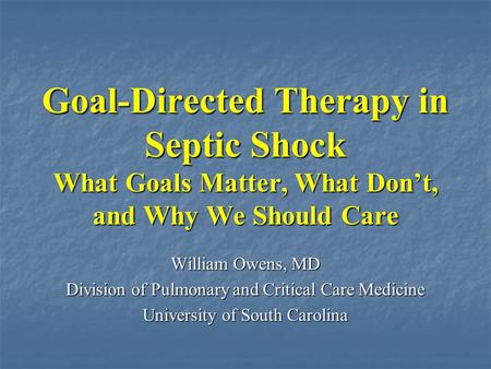Goal-Directed Therapy in Septic Shock What Goals Matter, What Don't, and Why We Should Care William Owens, MD Division of Pulmonary and Critical Care Medicine.