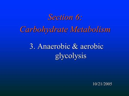 Section 6: Carbohydrate Metabolism 3. Anaerobic & aerobic glycolysis 10/21/2005.