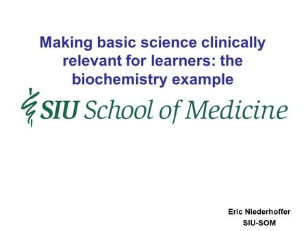 Eric Niederhoffer SIU-SOM Making basic science clinically relevant for learners: the biochemistry example.