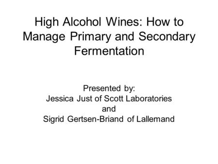 High Alcohol Wines: How to Manage Primary and Secondary Fermentation Presented by: Jessica Just of Scott Laboratories and Sigrid Gertsen-Briand of Lallemand.