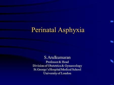 Perinatal Asphyxia S.Arulkumaran Professor & Head Division of Obstetrics & Gynaecology St.George's Hospital Medical School University of London.