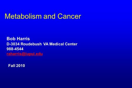 Metabolism and Cancer Bob Harris D-3034 Roudebush VA Medical Center 988-4544 Fall 2010.