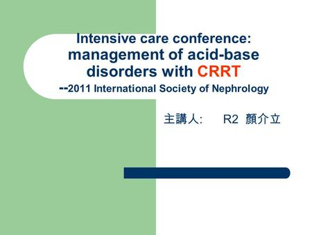 Intensive care conference: management of acid-base disorders with CRRT -- 2011 International Society of Nephrology 主講人 : R2 顏介立.