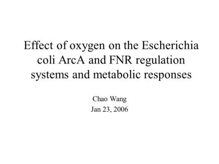 Effect of oxygen on the Escherichia coli ArcA and FNR regulation systems and metabolic responses Chao Wang Jan 23, 2006.