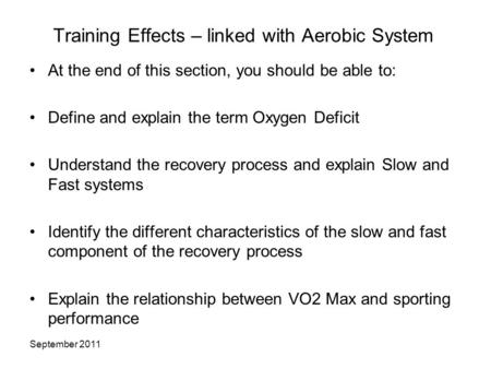 September 2011 Training Effects – linked with Aerobic System At the end of this section, you should be able to: Define and explain the term Oxygen Deficit.