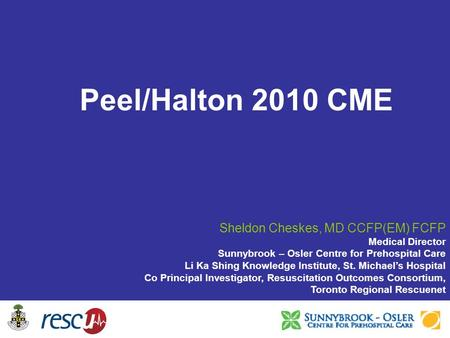 Peel/Halton 2010 CME Sheldon Cheskes, MD CCFP(EM) FCFP Medical Director Sunnybrook – Osler Centre for Prehospital Care Li Ka Shing Knowledge Institute,