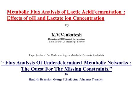 Metabolic Flux Analysis of Lactic AcidFermentation : Effects of pH and Lactate ion Concentration By K.V.Venkatesh Department Of Chemical Engineering, Indian.