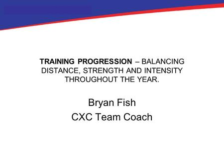 TRAINING PROGRESSION – BALANCING DISTANCE, STRENGTH AND INTENSITY THROUGHOUT THE YEAR. Bryan Fish CXC Team Coach.