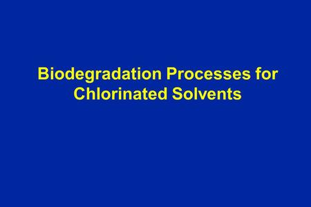 Biodegradation Processes for Chlorinated Solvents.