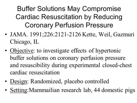 Buffer Solutions May Compromise Cardiac Resuscitation by Reducing Coronary Perfusion Pressure JAMA. 1991;226:2121-2126 Kette, Weil, Gazmuri Chicago, IL.