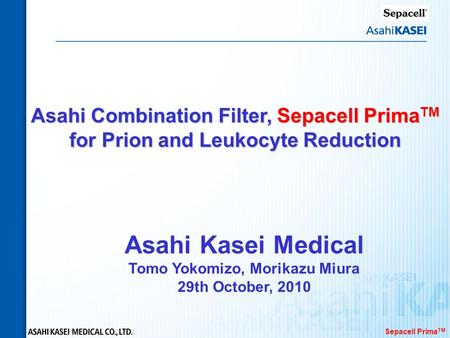 Sepacell Prima TM Asahi Combination Filter, Sepacell Prima TM for Prion and Leukocyte Reduction Asahi Kasei Medical Tomo Yokomizo, Morikazu Miura 29th.
