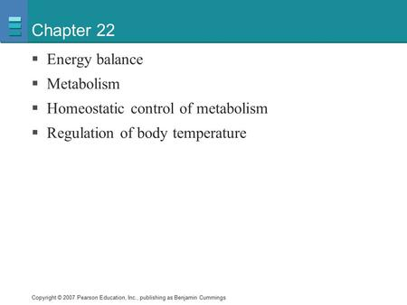 Copyright © 2007 Pearson Education, Inc., publishing as Benjamin Cummings Chapter 22  Energy balance  Metabolism  Homeostatic control of metabolism.