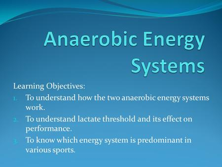 Learning Objectives: 1. To understand how the two anaerobic energy systems work. 2. To understand lactate threshold and its effect on performance. 3. To.