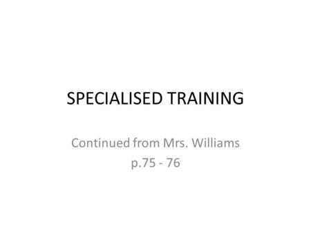SPECIALISED TRAINING Continued from Mrs. Williams p.75 - 76.