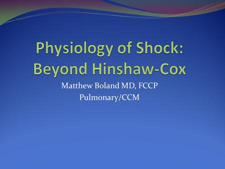 "Matthew Boland MD, FCCP Pulmonary/CCM. A definition of SHOCK Global tissue hypoxia ""global"" implying systemically while ""tissue hypoxia"" implies inadequate."