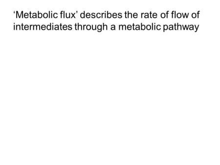 'Metabolic flux' describes the rate of flow of intermediates through a metabolic pathway.