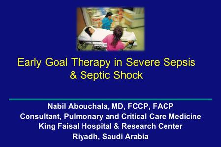 1 Early Goal Therapy in Severe Sepsis & Septic Shock Nabil Abouchala, MD, FCCP, FACP Consultant, Pulmonary and Critical Care Medicine King Faisal Hospital.