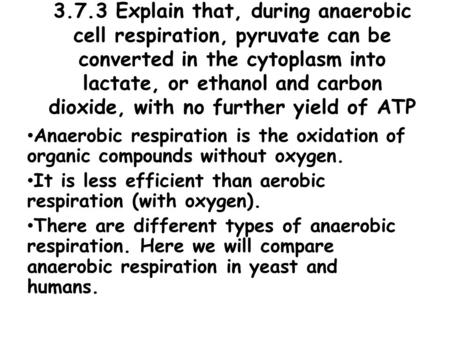 3.7.3 Explain that, during anaerobic cell respiration, pyruvate can be converted in the cytoplasm into lactate, or ethanol and carbon dioxide, with no.