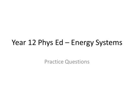 Year 12 Phys Ed – Energy Systems Practice Questions.