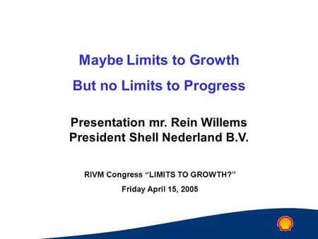 "Maybe Limits to Growth But no Limits to Progress Presentation mr. Rein Willems President Shell Nederland B.V. RIVM Congress ""LIMITS TO GROWTH?"" Friday."