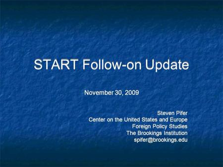START Follow-on Update November 30, 2009 Steven Pifer Center on the United States and Europe Foreign Policy Studies The Brookings Institution