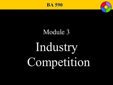 BA 590 Module 3 Industry Competition. The Competitive Environment Information on Competitors Competitive Barriers Competitive Rivals Competitor Analysis.