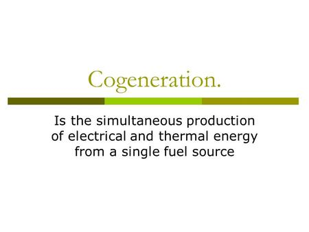 Cogeneration. Is the simultaneous production of electrical and thermal energy from a single fuel source.