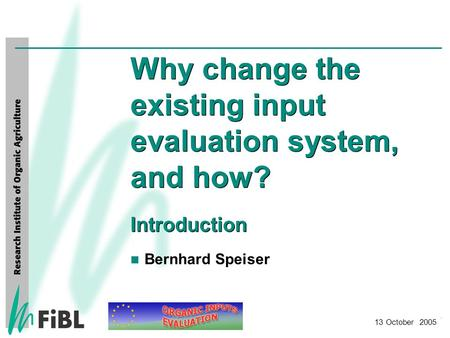 FiBL Frick Why change the existing input evaluation system, and how? Introduction 13 October 2005 Bernhard Speiser.