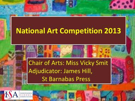 National Art Competition 2013 Chair of Arts: Miss Vicky Smit Adjudicator: James Hill, St Barnabas Press Chair of Arts: Miss Vicky Smit Adjudicator: James.